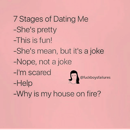 Dating, Fire, and My House: 7 Stages of Dating Me  -She's pretty  -This is fun!  -She's mean, but it's a joke  Nope, not a joke  -I'm scared  @fuckboysfailures  Help  Why is my house on fire?