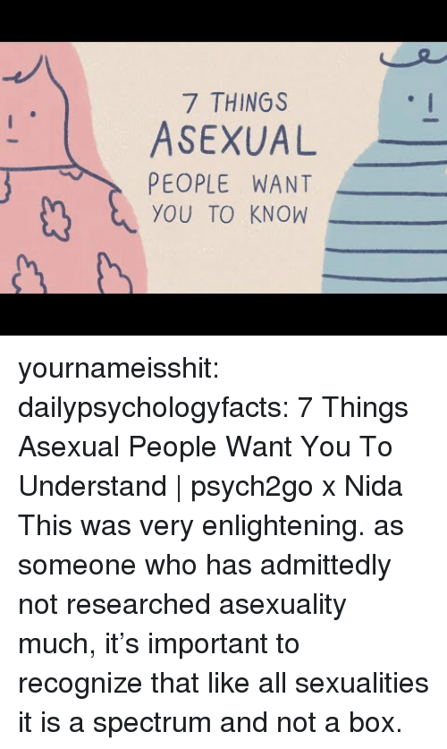admittedly: 7 THINGS  ASEXUAL  PEOPLE WANT  YOU TO KNOW yournameisshit:  dailypsychologyfacts: 7 Things Asexual People Want You To Understand | psych2go x Nida   This was very enlightening. as someone who has admittedly not researched asexuality much, it's important to recognize that like all sexualities it is a spectrum and not a box.