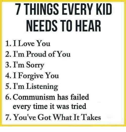 Love, Memes, and Sorry: 7 THINGS EVERY KID  NEEDS TO HEAR  1. I Love You  2. I'm Proud of You  3. I'm Sorry  4. I Forgive You  5. I'm Listening  6. Communism has failed  every time it was tried  7. You've Got What It Takes