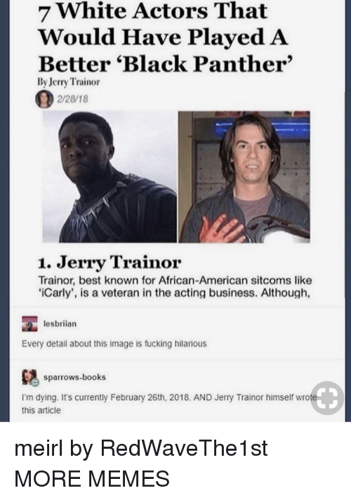 Black Panther: 7 White Actors That  Would Have PlayedA  Better 'Black Panther'  By Jerry Trainor  2/28/18  1. Jerry Trainor  Trainor, best known for African-American sitcoms like  iCarly', is a veteran in the acting business. Although,  lesbriian  Every detail about this image is fucking hilarious  ows.books  I'm dying. It's currently February 26th, 2018. AND Jerry Trainor himself wrote  this article meirl by RedWaveThe1st MORE MEMES