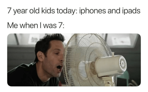 ipads: 7 year old kids today: iphones and ipads  Me when I was 7: