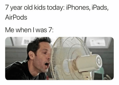 Kids, Today, and Old: 7 year old kids today: iPhones, iPads,  AirPods  Me when I was