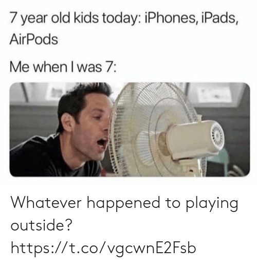ipads: 7 year old kids today: iPhones, iPads,  AirPods  Me when I was 7: Whatever happened to playing outside? https://t.co/vgcwnE2Fsb