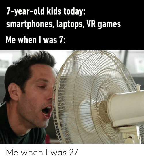 laptops: 7-year-old kids today:  smartphones, laptops, VR games  Me when l was 7: Me when I was 27