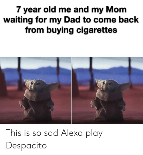 This Is So Sad Alexa Play Despacito: 7 year old me and my Mom  waiting for my Dad to come back  from buying cigarettes This is so sad Alexa play Despacito