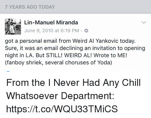 Fanboying: 7 YEARS AGO TODAY  Lin-Manuel Miranda  June 9, 2010 at 6:19 PM  got a personal email from Weird Al Yankovic today.  Sure, it was an email declining an invitation to opening  night in LA. But STILL! WEIRD AL! Wrote to ME!  (fanboy shriek, several choruses of Yoda) From the I Never Had Any Chill Whatsoever Department: https://t.co/WQU33TMiCS