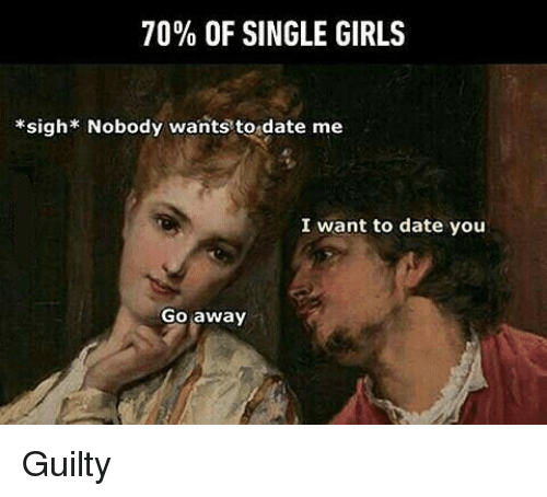 single girl: 70% OF SINGLE GIRLS  *sigh* Nobody wants to date me  I want to date you  Go away Guilty