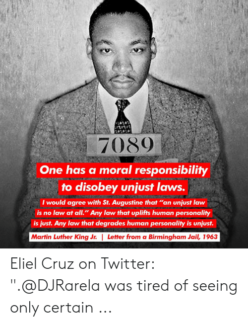 """one has a moral responsibility to disobey unjust laws: 7089  One has a moral responsibility  to disobey unjust laws.  I would agree with St. Augustine that """"an unjust law  is no law at all."""" Any law that uplifts human personality  is just. Any law that degrades human personality is unjust.  Martin Luther King Jr. 