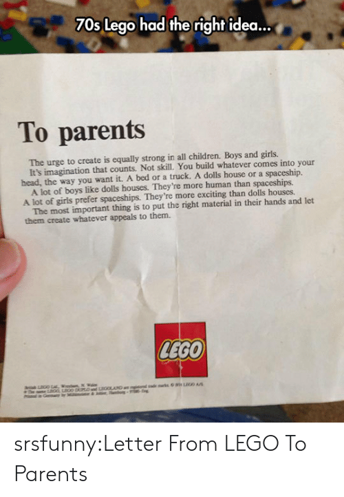 Children, Girls, and Head: 70s Lego had the right idea...  To parents  The urge to create is equally strong in all children. Boys and girls.  head, the way you want it. A bed or a truck. A dolls house or a spaceship.  A lot of girls prefer spaceships. They're more exciting than dolls houses.  them create whatever appeals to them.  It's imagination that counts. Not skill. You build whatever comes into your  A lot of boys like dolls houses. They're more human than spaceships.  The most important thing is to put the right material in their hands and let  LEGO srsfunny:Letter From LEGO To Parents