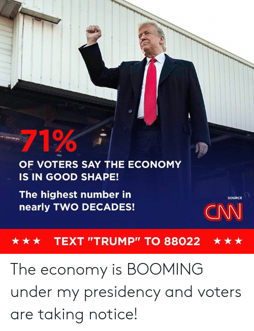 "cnn.com, Good, and Text: -71%  OF VOTERS SAY THE ECONOMY  IS IN GOOD SHAPE!  The highest number in  nearly TWO DECADES!  SOURCE  CNN  ★ ★ ★  TEXT ""TRUMP"" TO 88022  ★ The economy is BOOMING under my presidency and voters are taking notice!"