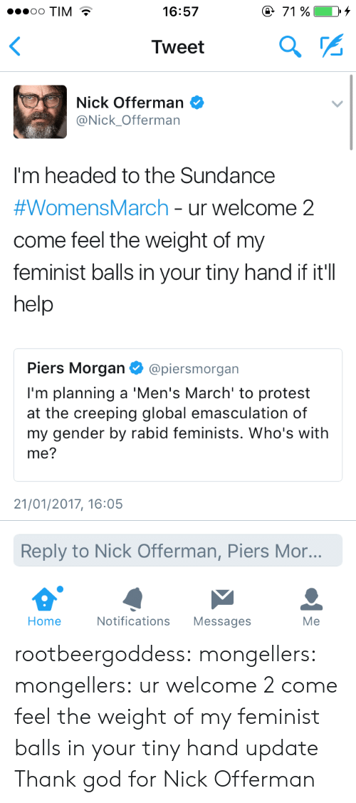 God, Nick Offerman, and Protest: 71 %  .oooo TIM  16:57  Tweet  Nick Offerman  @Nick_Offerman  I'm headed to the Sundance  #WomensMarch - ur welcome 2  come feel the weight of my  feminist balls in your tiny hand if it'll  help  Piers Morgan  @piersmorgan  I'm planning a 'Men's March' to protest  at the creeping global emasculation of  my gender by rabid feminists. Who's with  me?  21/01/2017, 16:05  Reply to Nick Offerman, Piers Mor...  Home  Notifications  Messages  Me rootbeergoddess: mongellers:  mongellers: ur welcome 2 come feel the weight of my feminist balls in your tiny hand update   Thank god for Nick Offerman