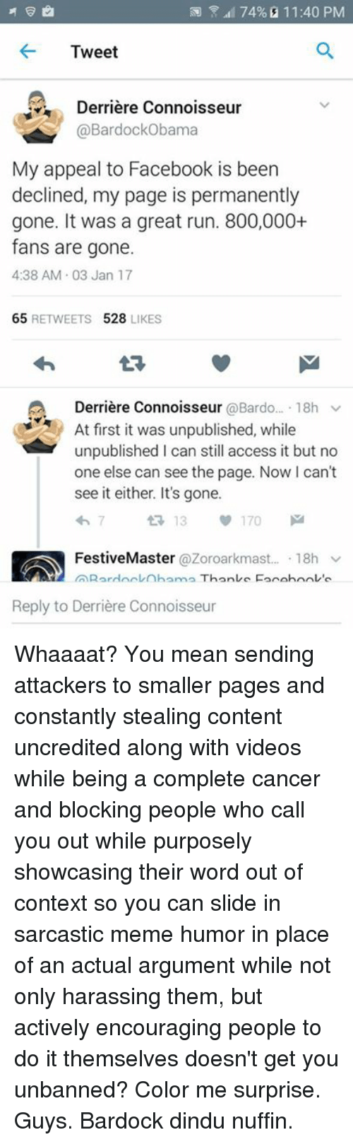 Sarcastic Meme: 74% 11:40 PM  Tweet  Derriere Connoisseur  @Bar ama  My appeal to Facebook is been  declined, my page is permanently  gone. It was a great run. 800,000+  fans are gone.  4:38 AM 03 Jan 17  65  RETWEETS  528  LIKES  A Derriere Connoisseur  @Bardo  18h v  At first it was unpublished, while  unpublished l can still access it but no  one else can see the page. Now I can't  see it either. It's gone.  t 13  v 170  Festive Master  @Zoroarkmast.  18h  v  Reply to Derriere Connoisseur Whaaaat? You mean sending attackers to smaller pages and constantly stealing content uncredited along with videos while being a complete cancer and blocking people who call you out while purposely showcasing their word out of context so you can slide in sarcastic meme humor in place of an actual argument while not only harassing them, but actively encouraging people to do it themselves doesn't get you unbanned? Color me surprise. Guys. Bardock dindu nuffin.