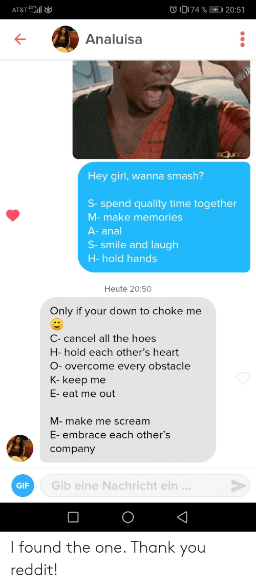choke: 74 %  -4G*  AT&T 461|  20:51  Analuisa  Hey girl, wanna smash?  S- spend quality time together  M-make memories  A-anal  S-smile and laugh  H-hold hands  Heute 20:50  Only if your down to choke me  C- cancel all the hoes  H- hold each other's heart  O- overcome every obstacle  K- keep  me  E- eat me out  M- make me scream  E- embrace each other's  company  Gib eine Nachricht ein ...  GIF  O I found the one. Thank you reddit!