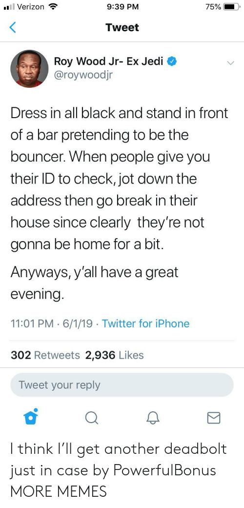 Dank, Iphone, and Jedi: 75%  9:39 PM  ll Verizon  Tweet  Roy Wood Jr- Ex Jedi  @roywoodjr  Dress in all black and stand in front  of a bar pretending to be the  bouncer. When people give you  their ID to check, jot down the  address then go break in their  house since clearly they're not  gonna be home for a bit.  Anyways, y'all have a great  evening.  11:01 PM 6/1/19 Twitter for iPhone  302 Retweets 2,936 Likes  Tweet your reply I think I'll get another deadbolt just in case by PowerfulBonus MORE MEMES