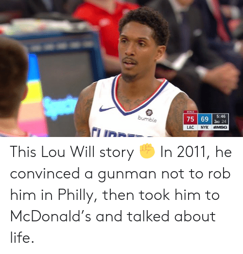 philly: 753 24  5:46  LAC NYK IN SG This Lou Will story ✊  In 2011, he convinced a gunman not to rob him in Philly, then took him to McDonald's and talked about life.