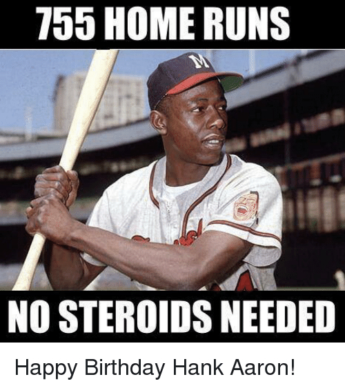 Hank: 755 HOME RUNS  NO STEROIDS NEEDED Happy Birthday Hank Aaron!