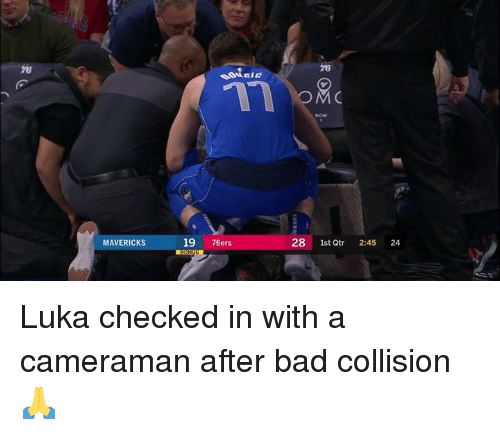 Philadelphia 76ers: 76  76  OM  MAVERICKS  19 76ers  28 1st  Qtr 2:45 24 Luka checked in with a cameraman after bad collision 🙏