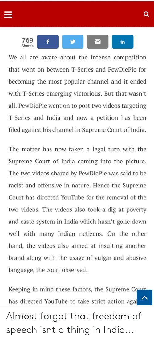 Supreme, Taken, and Videos: 769  Shares  in  We all are aware about the intense competition  that went on between T-Series and PewDiePie for  becoming the most popular channel and it ended  with T-Series emerging victorious. But that wasn't  all. PewDiePie went on to post two videos targeting  T-Series andIndia and now a petition hasbeen  filed against his channel in Supreme Court of India.  The matter has now taken a legal turn with the  Supreme Court of India coming into the picture.  The two videos shared by PewDiePie was said to be  racist and offensive in nature. Hence the Supreme  Court has directed YouTube for the removal of the  two videos. The videos also took a dig at poverty  and caste system in India which hasn't gone down  well with many Indian netizens. On the other  hand, the videos also aimed at insulting another  brand along with the usage of vulgar and abusive  language, the court observed.  Keeping in mind these factors, the Supreme C  has directed YouTube to take strict action aga Almost forgot that freedom of speech isnt a thing in India...