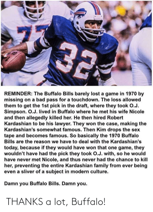 thus: 77  32  REMINDER: The Buffalo Bills barely lost a game in 1970 by  missing on a bad pass for a touchdown. The loss allowed  them to get the 1st pick in the draft, where they took O.J.  Simpson. O.J. lived in Buffalo where he met his wife Nicole  and then allegedly killed her. He then hired Robert  Kardashian to be his lawyer. They won the case, making the  Kardashian's somewhat famous. Then Kim drops the sex  tape and becomes famous. So basically the 1970 Buffalo  Bills are the reason we have to deal with the Kardashian's  today, because if they would have won that one game, they  wouldn't have had the pick they took O.J. with, so he would  have never met Nicole, and thus never had the chance to kill  her, preventing the entire Kardashian family from ever being  even a sliver of a subject in modern culture.  Damn you Buffalo Bills. Damn you.  ru THANKS a lot, Buffalo!