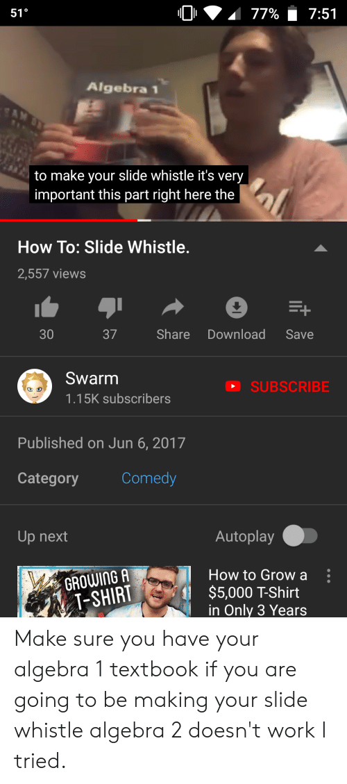Work, How To, and Dank Memes: 77%  7:51  51°  Algebra 1  SAM OY  to make your slide whistle it's very  important this part right here the  How To: Slide Whistle.  2,557 views  Share  Download  30  37  Save  Swarm  SUBSCRIBE  1.15K subscribers  Published on Jun 6, 2017  Comedy  Category  Autoplay  Up next  How to Grow a  GROWING A  $5,000 T-Shirt  in Only 3 Years  T-SHIRT Make sure you have your algebra 1 textbook if you are going to be making your slide whistle algebra 2 doesn't work I tried.