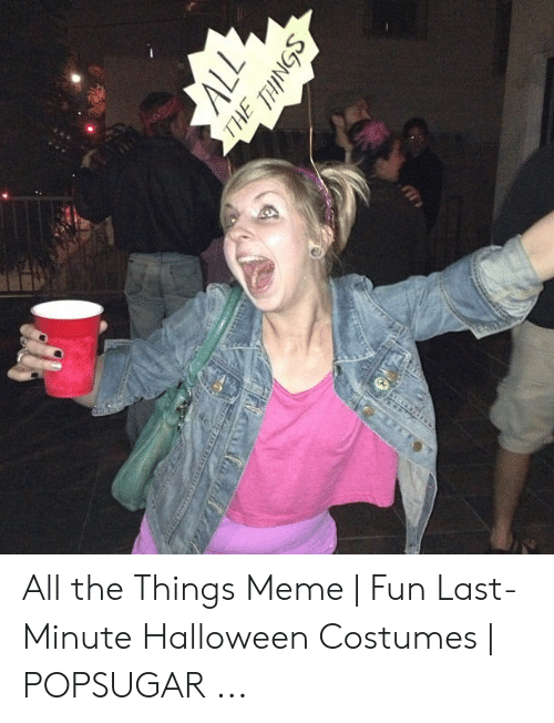 Halloween, Meme, and Halloween Costumes: 77  THE THINGS All the Things Meme   Fun Last-Minute Halloween Costumes   POPSUGAR ...