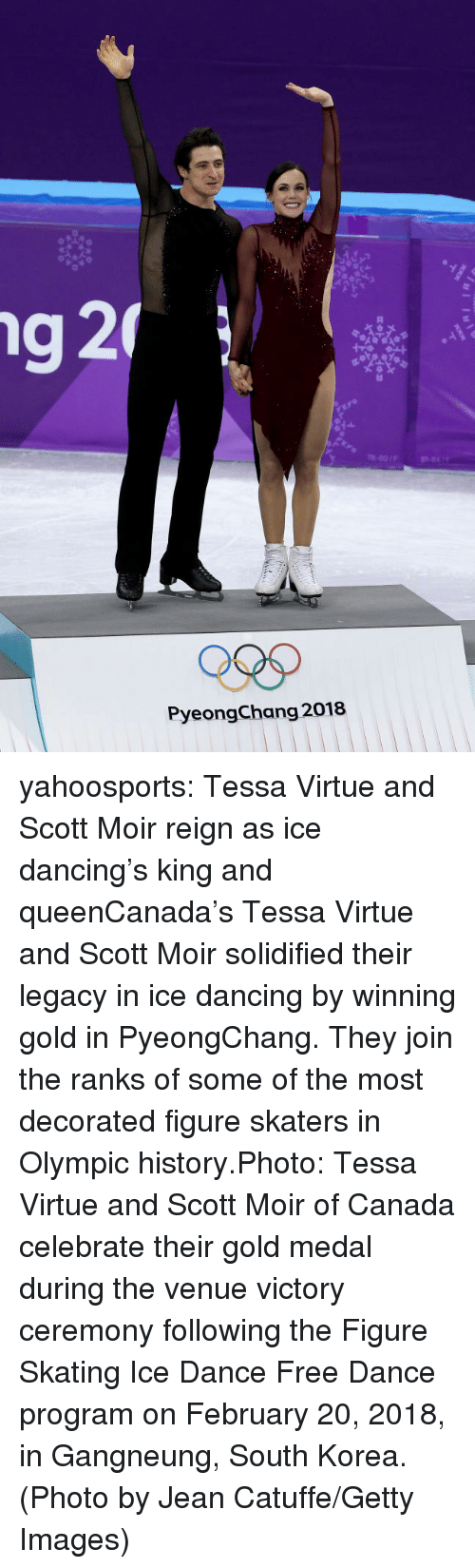 skaters: 78-801F  PyeongChang 2018 yahoosports:  Tessa Virtue and Scott Moir reign as ice dancing's king and queenCanada's Tessa Virtue and Scott Moir solidified their legacy in ice dancing by winning gold in PyeongChang. They join the ranks of some of the most decorated figure skaters in Olympic history.Photo:Tessa Virtue and Scott Moir of Canada celebrate their gold medal during the venue victory ceremony following the Figure Skating Ice Dance Free Dance program on February 20, 2018, in Gangneung, South Korea. (Photo by Jean Catuffe/Getty Images)