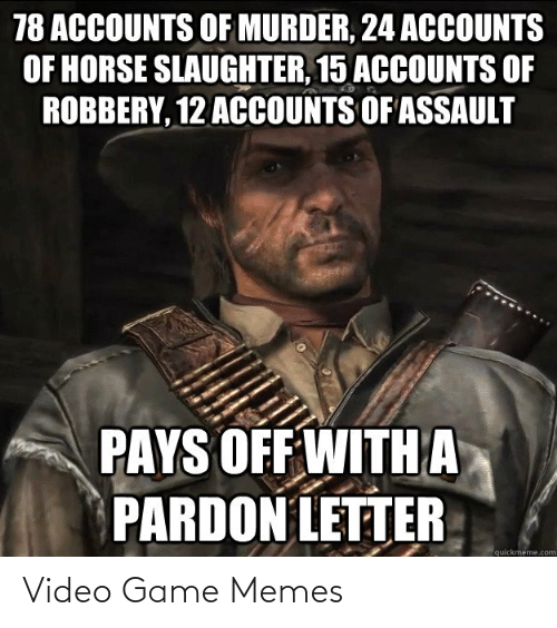 Memes, Game, and Horse: 78 ACCOUNTS OF MURDER, 24 ACOUNTS  OF HORSE SLAUGHTER, 15 ACCOUNTS OF  ROBBERY, 12 ACCOUNTS OF ASSAULT  PAYS OFF WITH A  PARDON LETTER  quickmeme.com Video Game Memes