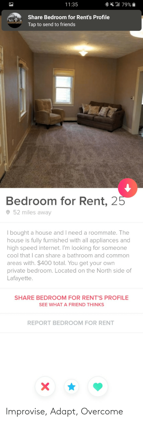 total: ** 79%  11:35  Share Bedroom for Rent's Profile  Tap to send to friends  Bedroom for Rent, 25  O 52 miles away  | bought a house and I need a roommate. The  house is fully furnished with all appliances and  high speed internet. I'm looking for someone  cool that I can share a bathroom and common  areas with. $400 total. You get your own  private bedroom. Located on the North side of  Lafayette.  SHARE BEDROOM FOR RENT'S PROFILE  SEE WHAT A FRIEND THINKS  REPORT BEDROOM FOR RENT Improvise, Adapt, Overcome