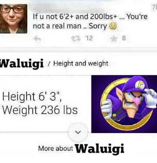 "Sorry, Dank Memes, and Waluigi: 7i  If u not 6'2+ and 200lbs+... You're  not a real man. Sorry  12 8  Waluigi  / Height and weight  Height 6' 3"",  Weight 236 lbs  More about Waluigi"