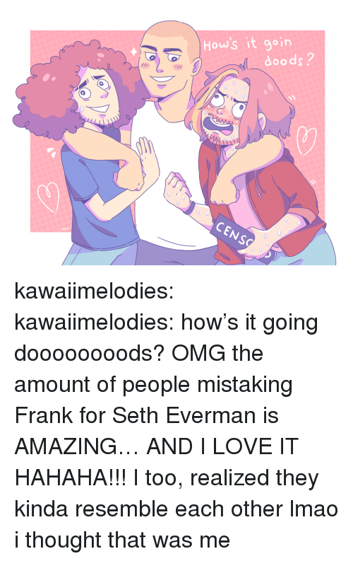 Lmao, Love, and Omg: 8  0  How's it goin  2  doods?  CENS  MPT kawaiimelodies: kawaiimelodies: how's it going doooooooods? OMG the amount of people mistaking Frank for Seth Everman is AMAZING… AND I LOVE IT HAHAHA!!! I too, realized they kinda resemble each other lmao  i thought that was me