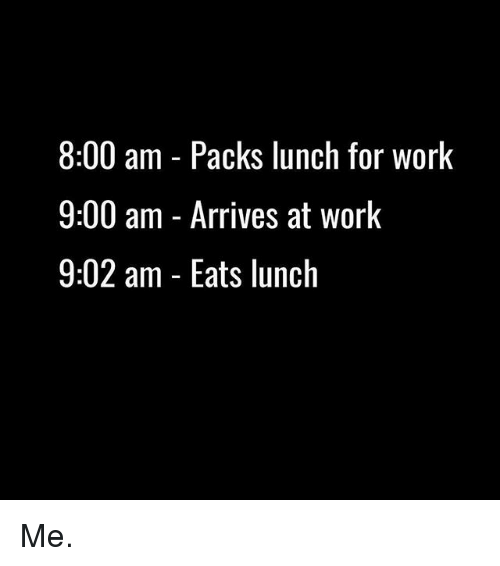 Gym, Work, and For: 8:00 am - Packs lunch for work  9:00 am - Arrives at work  9:02 am - Eats lunch Me.