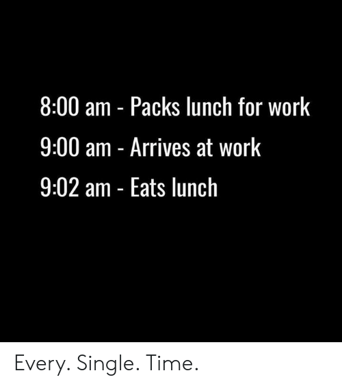 every-single-time: 8:00 am Packs lunch for work  9:00 am - Arrives at work  9:02 am - Eats lunch Every. Single. Time.