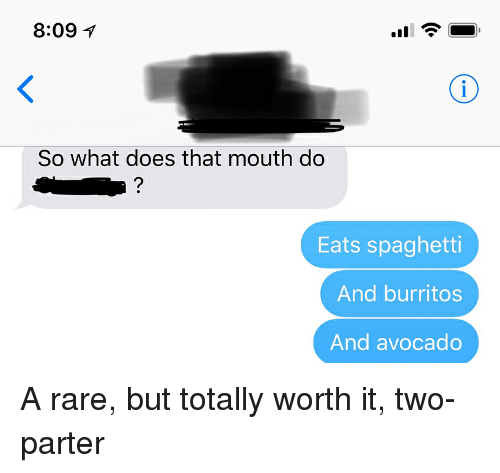 Burritos: 8:09  So what does that mouth do  Eats spaghetti  And burritos  And avocado A rare, but totally worth it, two-parter