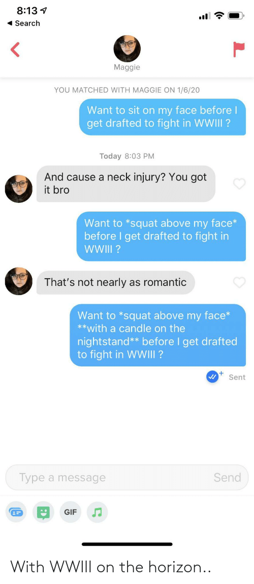 a message: 8:13 1  « Search  Maggie  YOU MATCHED WITH MAGGIE ON 1/6/20  Want to sit on my face before l  get drafted to fight in WWIII ?  Today 8:03 PM  And cause a neck injury? You got  it bro  Want to *squat above my face*  before I get drafted to fight in  WI?  That's not nearly as romantic  Want to *squat above my face*  **with a candle on the  nightstand** before I get drafted  to fight in WWIII ?  Sent  Type a message  Send  GIF  (0 With WWIII on the horizon..