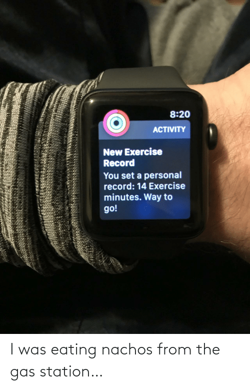 eating: 8:20  ACTIVITY  New Exercise  Record  You set a personal  record: 14 Exercise  minutes. Way to  go! I was eating nachos from the gas station…
