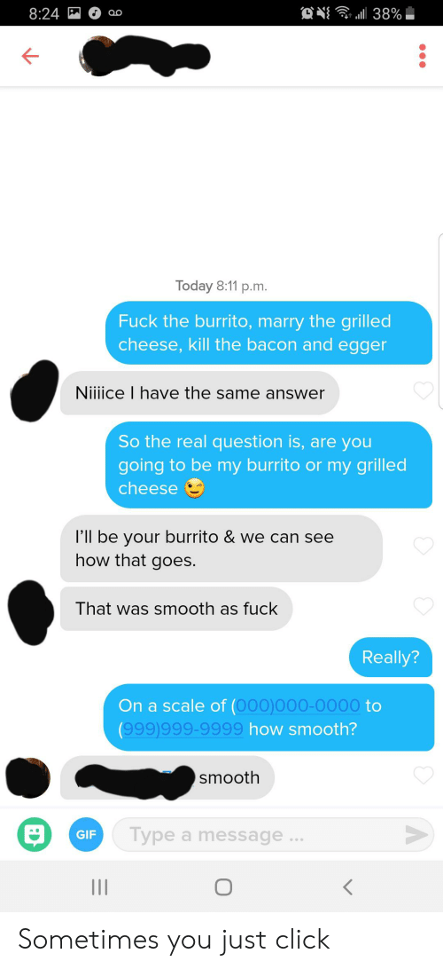 Smooth As Fuck: 8:24  l38%  OO  Today 8:11 p.m.  Fuck the burrito, marry the grilled  cheese, kill the bacon and egger  Niiiice I have the same answer  So the real question is, are you  going to be my burrito or my grilled  cheese  'll be your burrito & we can see  how that goes.  That was smooth as fuck  Really?  On a scale of (O00)000-0000 to  (999)999-9999 how smooth?  smooth  Type a message..  GIF  II Sometimes you just click