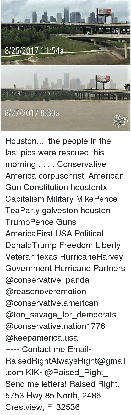 America, Guns, and Memes: 8/25/20  8/27/2017 8:30a Houston.... the people in the last pics were rescued this morning . . . . Conservative America corpuschristi American Gun Constitution houstontx Capitalism Military MikePence TeaParty galveston houston TrumpPence Guns AmericaFirst USA Political DonaldTrump Freedom Liberty Veteran texas HurricaneHarvey Government Hurricane Partners @conservative_panda @reasonoveremotion @conservative.american @too_savage_for_democrats @conservative.nation1776 @keepamerica.usa -------------------- Contact me ●Email- RaisedRightAlwaysRight@gmail.com ●KIK- @Raised_Right_ ●Send me letters! Raised Right, 5753 Hwy 85 North, 2486 Crestview, Fl 32536