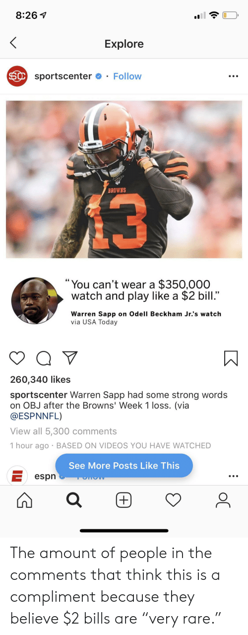 "Espn, Facepalm, and Odell Beckham Jr.: 8:26 1  Explore  SC sportscenter  Follow  13  BROWNS  ""You can't wear a $350,000  watch and play like a $2 bill.""  Warren Sapp on Odell Beckham Jr.'s watch  via USA Today  260,340 likes  sportscenter Warren Sapp had some strong words  on OBJ after the Browns' Week 1 loss. (via  @ESPNNFL)  View all 5,300 comments  1 hour ago BASED ON VIDEOS YOU HAVE WATCHED  See More Posts Like This  espn  +)  oC The amount of people in the comments that think this is a compliment because they believe $2 bills are ""very rare."""