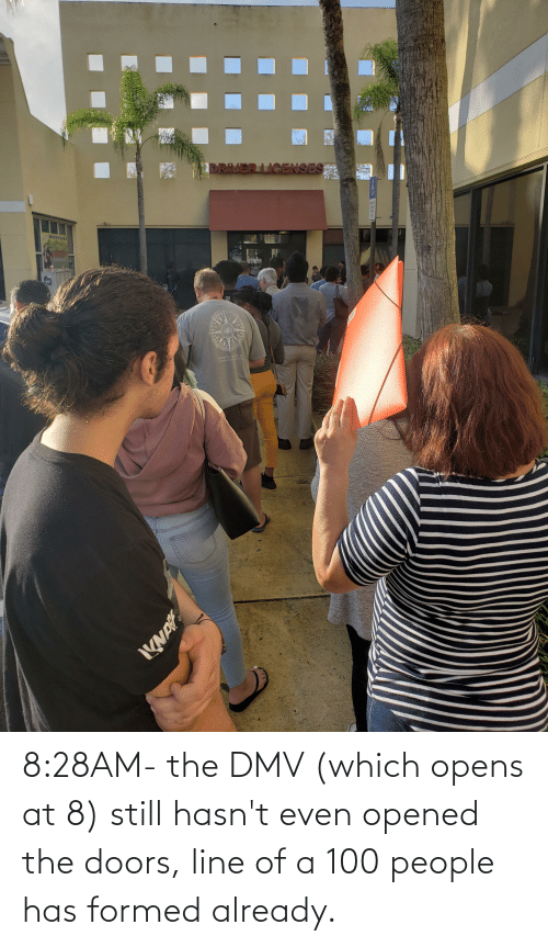 100 People: 8:28AM- the DMV (which opens at 8) still hasn't even opened the doors, line of a 100 people has formed already.