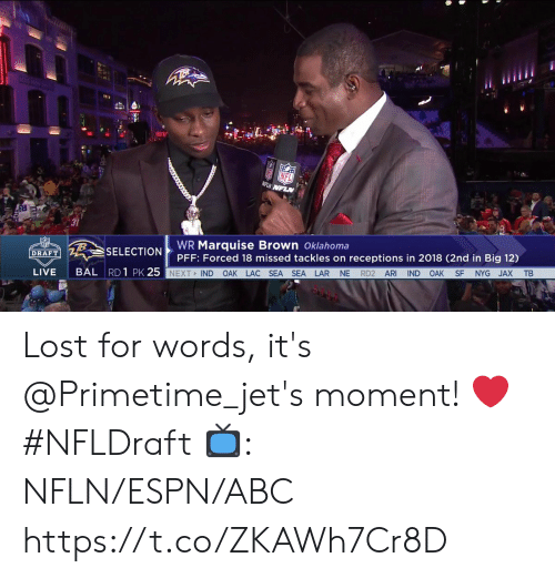 Oklahoma: 8  31  WR Marquise Brown Oklahoma  PFF: Forced 18 missed tackles on receptions in 2018 (2nd in Big 12)  SELECTION  DRAFT  BAL RD 1 PK 25  LIVE  NEXT IND OAK LAC SEA SEA LAR NE RD2 ARI IND OAK SF NYG JAX TB Lost for words, it's @Primetime_jet's moment! ❤️ #NFLDraft  📺: NFLN/ESPN/ABC https://t.co/ZKAWh7Cr8D