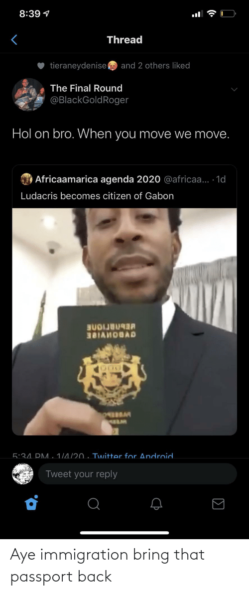 Immigration: 8:39 1  Thread  tieraneydenise  and 2 others liked  The Final Round  @BlackGoldRoger  Hol on bro. When you move we move.  O Africaamarica agenda 2020 @africaa... 1d  Ludacris becomes citizen of Gabon  BUDIJB  381AHOBAD  5:34. PM. 1/4/20 . Twitter for Android.  Tweet your reply  (• Aye immigration bring that passport back