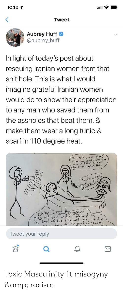 aubrey: 8:40 1  Tweet  Aubrey Huff O  @aubrey_huff  In light of today's post about  rescuing Iranian women from that  shit hole. This is what I would  imagine grateful Iranian women  would do to show their appreciation  to any man who saved them from  the assholes that beat them, &  make them wear a long tunic &  scarf in 110 degree heat.  Oh, Thank go Mr. Huff  from saving us from the  hell in Iran! we will  be forever gratefull  Anything for  youre welcome gorgeous!  May all you ladies flourish in  the Tand of the free and home of the  wnkene to the graatesf coun try  Tweet your reply Toxic Masculinity ft misogyny & racism