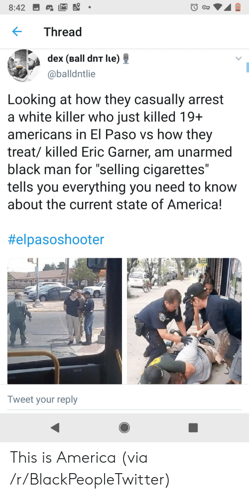 "Black Man: 8:42  CT  Thread  dex (Ball dnT lue)  @balldntlie  Looking at how they casually arrest  a white killer who just killed 19+  americans in El Paso vs how they  treat/ killed Eric Garner, am unarmed  black man for ""selling cigarettes""  tells you everything you need to know  about the current state of America!  II  II  #elpasoshooter  CAFE  208  Tweet your reply This is America (via /r/BlackPeopleTwitter)"