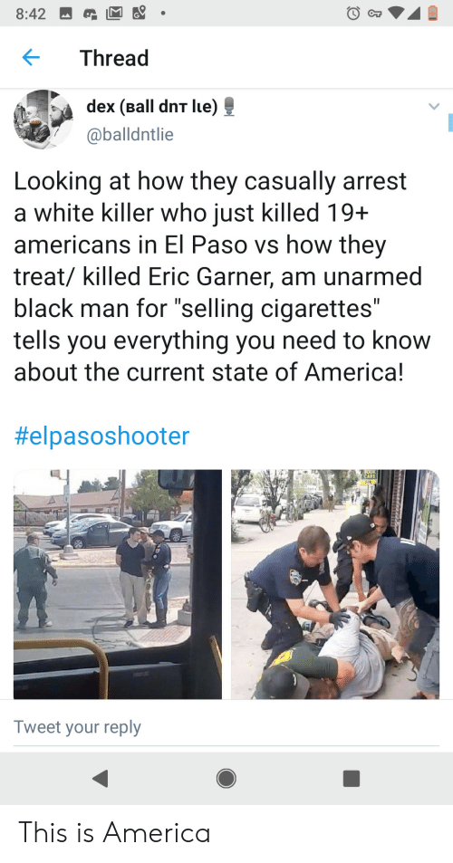 """America, Black, and White: 8:42  Thread  dex (Ball dnT lue)  @balldntlie  Looking at how they casually arrest  a white killer who just killed 19+  americans in El Paso vs how they  treat/ killed Eric Garner, am unarmed  black man for """"selling cigarettes""""  tells you everything you need to know  about the current state of America!  II  II  #elpasoshooter  OO  CAFE  Tweet your reply This is America"""