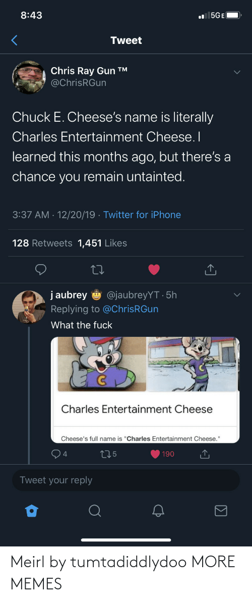 "entertainment: 8:43  l 5GE(  Tweet  Chris Ray Gun ™  @ChrisRGun  Chuck E. Cheese's name is literally  Charles Entertainment Cheese. I  learned this months ago, but there's a  chance you remain untainted.  3:37 AM · 12/20/19 · Twitter for iPhone  128 Retweets 1,451 Likes  j aubrey  @jaubreyYT · 5h  Replying to @ChrisRGun  What the fuck  Charles Entertainment Cheese  Cheese's full name is ""Charles Entertainment Cheese.""  275  190  Tweet your reply Meirl by tumtadiddlydoo MORE MEMES"