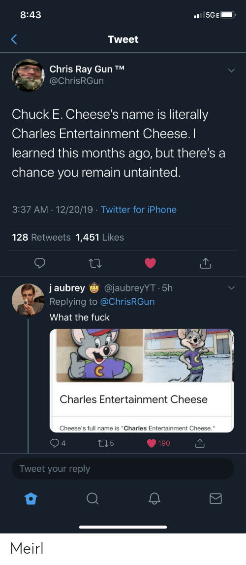 "entertainment: 8:43  l 5GE(  Tweet  Chris Ray Gun ™  @ChrisRGun  Chuck E. Cheese's name is literally  Charles Entertainment Cheese. I  learned this months ago, but there's a  chance you remain untainted.  3:37 AM · 12/20/19 · Twitter for iPhone  128 Retweets 1,451 Likes  j aubrey  @jaubreyYT · 5h  Replying to @ChrisRGun  What the fuck  Charles Entertainment Cheese  Cheese's full name is ""Charles Entertainment Cheese.""  275  190  Tweet your reply Meirl"