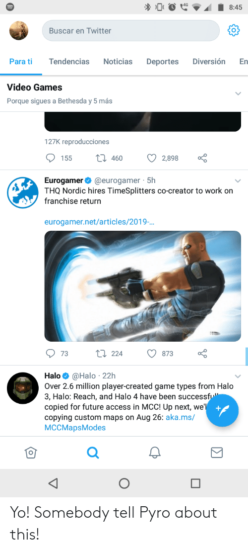 """deportes: 8:45  Buscar en Twitter  Noticias  Diversión  Tendencias  Deportes  En  Para ti  Video Games  Porque sigues a Bethesda y 5 más  127K reproducciones  t 460  2,898  155  Eurogamer@eurogamer 5h  THQ Nordic hires TimeSplitters co-creator to work on  franchise return  eurogamer.net/articles/2019-..  L 224  873  73  Halo@Halo 22h  Over 2.6 million player-created game types from Halo  3, Halo: Reach, and Halo 4 have been successfu""""  copied for future access in MCC! Up next, we'l  copying custom maps on Aug 26: aka.ms/  MCCMapsModes  + Yo! Somebody tell Pyro about this!"""