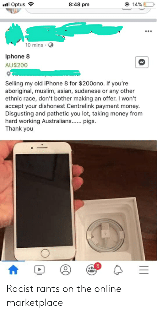 Asian, Iphone, and Money: 8:48 pm  @ 14%  Optus  10 mins  Iphone 8  AU$200  Selling my old iPhone 8 for $200ono. If you're  aboriginal, muslim, asian, sudanese or any other  ethnic race, don't bother making an offer. I won't  accept your dishonest Centrelink payment money.  Disgusting and pathetic you lot, taking money from  hard working Australians...pigs.  Thank you  5 Racist rants on the online marketplace