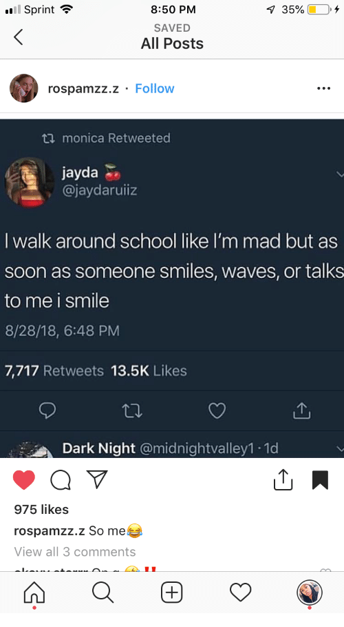 School, Soon..., and Waves: 8:50 PM  SAVED  All Posts  Sprint -  rospamzz.z - Follow  ta monica Retweeted  jayda  @jaydaruiiz  I walk around school like I'm mad but as  soon as someone smiles, waves, or talks  to me i smile  8/28/18, 6:48 PM  7,717 Retweets 13.5K Likes  Dark Night @midnightvalley1 1d  975 likes  rospamzz.z So me  View all 3 comments