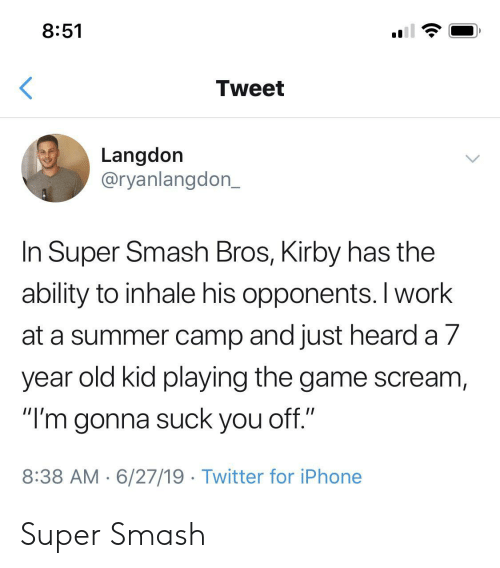 "Smash Bros: 8:51  Tweet  Langdon  @ryanlangdon_  In Super Smash Bros, Kirby has the  ability to inhale his opponents. I work  at a summer camp and just heard a 7  year old kid playing the game scream,  ""I'm gonna suck you off.""  8:38 AM 6/27/19 Twitter for iPhone Super Smash"